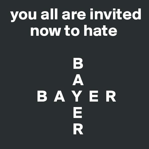you all are invited            now to hate                      B                     A          B  A  Y  E  R                     E                     R