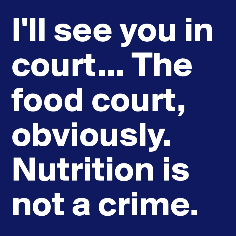 I'll see you in court... The food court, obviously. Nutrition is not a crime.
