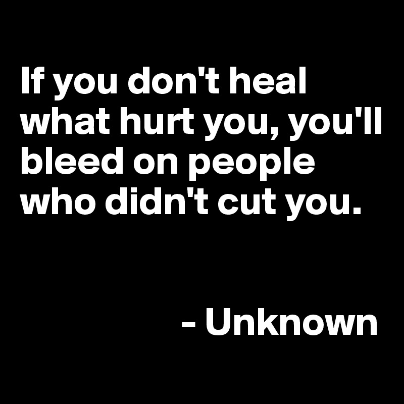 If you don't heal what hurt you, you'll bleed on people who didn't cut you.                       - Unknown