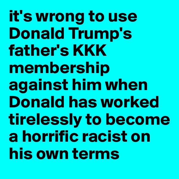 it's wrong to use Donald Trump's father's KKK membership against him when Donald has worked tirelessly to become a horrific racist on his own terms