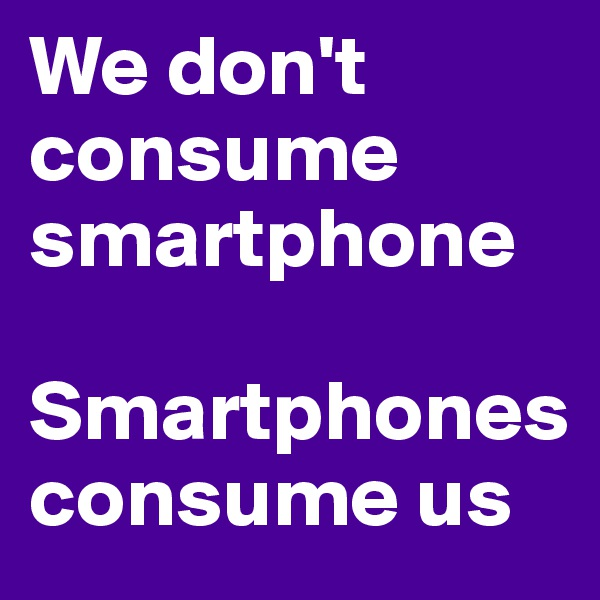 We don't consume smartphone  Smartphones consume us