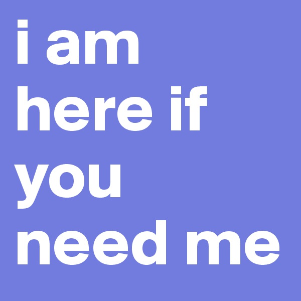 i am here if you need me