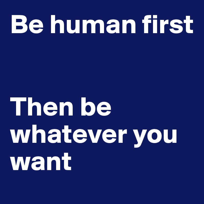 Be human first   Then be whatever you want