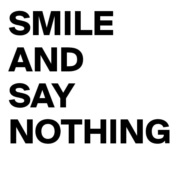 SMILE AND  SAY NOTHING