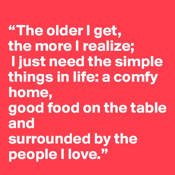 """""""The older I get,  the more I realize;  I just need the simple things in life: a comfy home,  good food on the table and  surrounded by the people I love."""""""