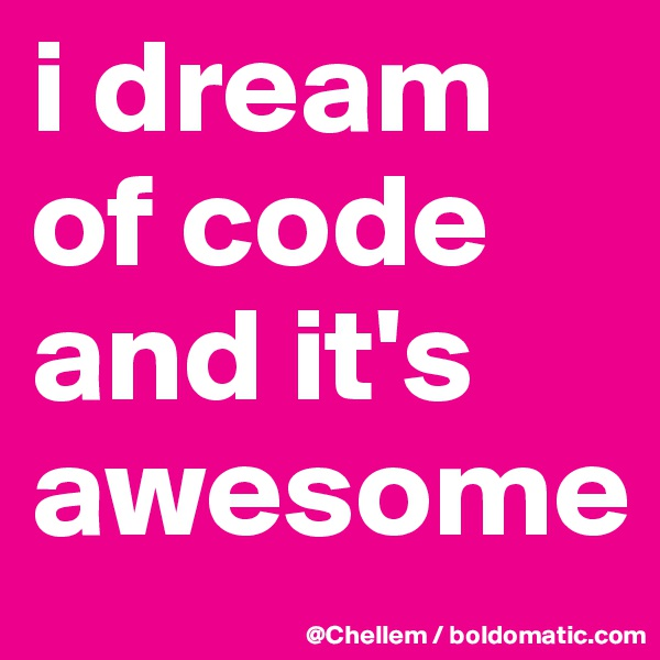 i dream of code and it's awesome