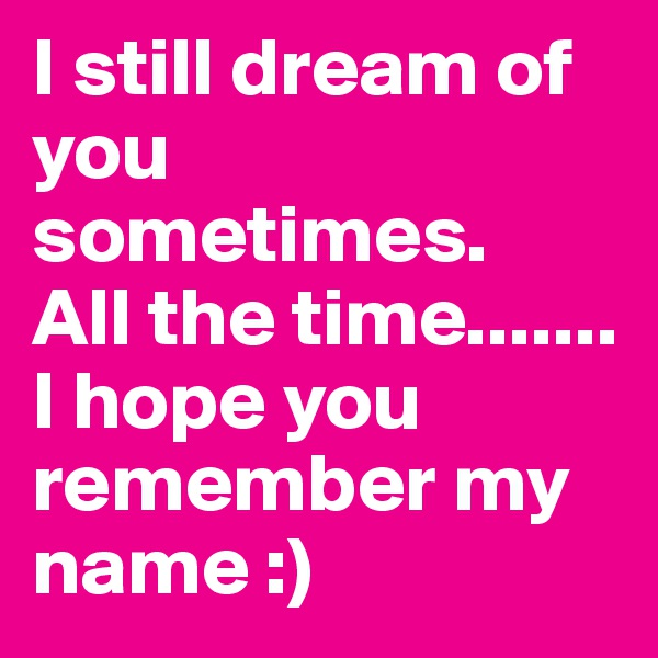 I still dream of you sometimes.  All the time....... I hope you remember my name :)