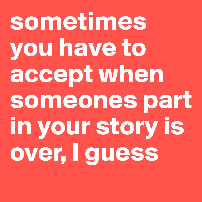 sometimes you have to accept when someones part in your story is over, I guess