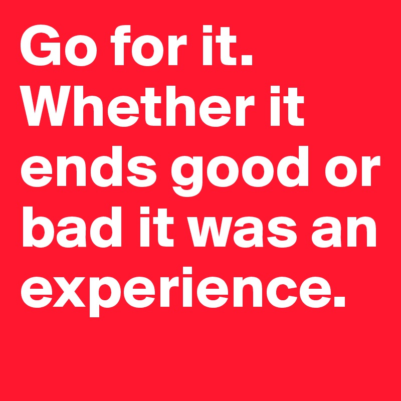 Go for it. Whether it ends good or bad it was an experience.