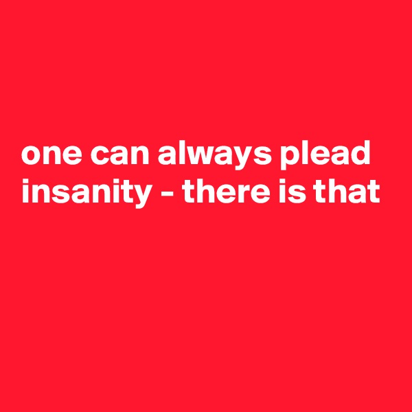 one can always plead insanity - there is that