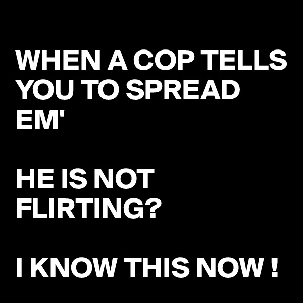 WHEN A COP TELLS YOU TO SPREAD EM'  HE IS NOT FLIRTING?  I KNOW THIS NOW !
