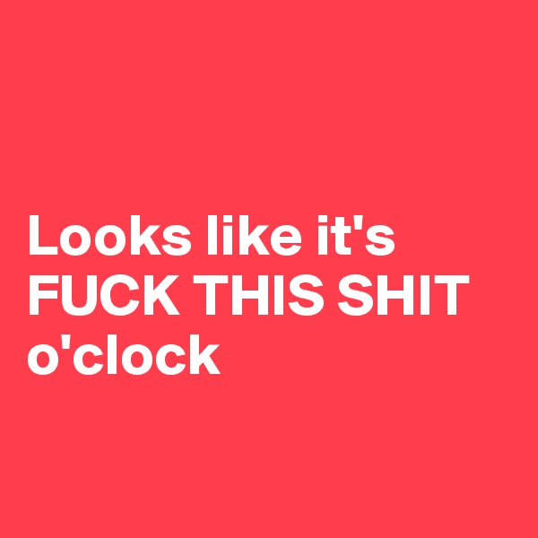 Looks like it's FUCK THIS SHIT o'clock