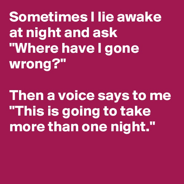"""Sometimes I lie awake at night and ask    """"Where have I gone wrong?""""  Then a voice says to me """"This is going to take more than one night."""""""