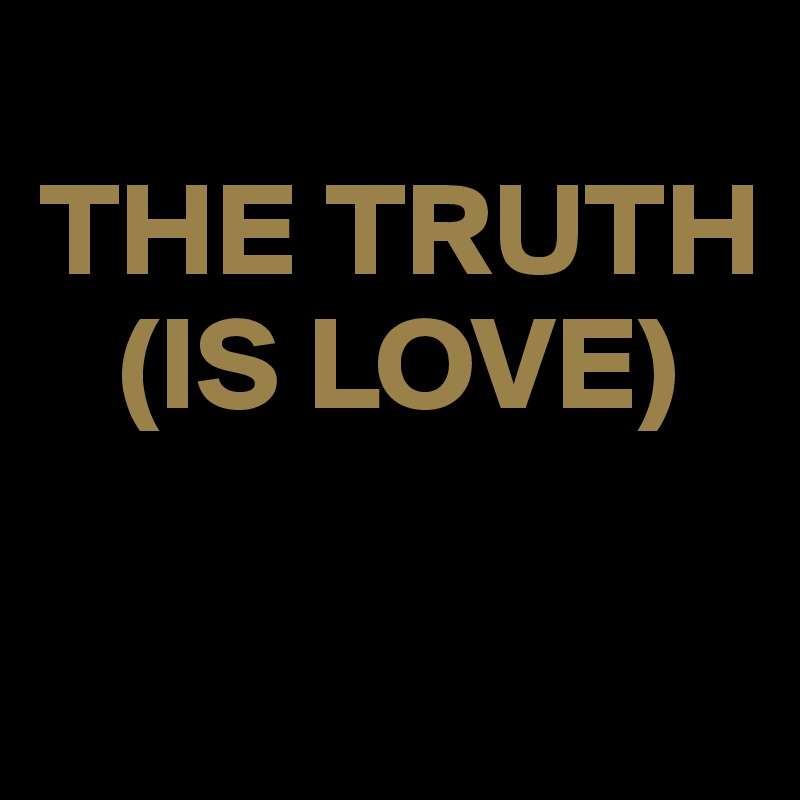 THE TRUTH    (IS LOVE)