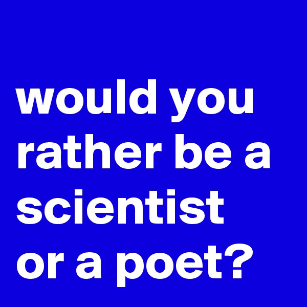 would you rather be a scientist or a poet?