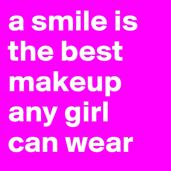 a smile is the best makeup any girl can wear