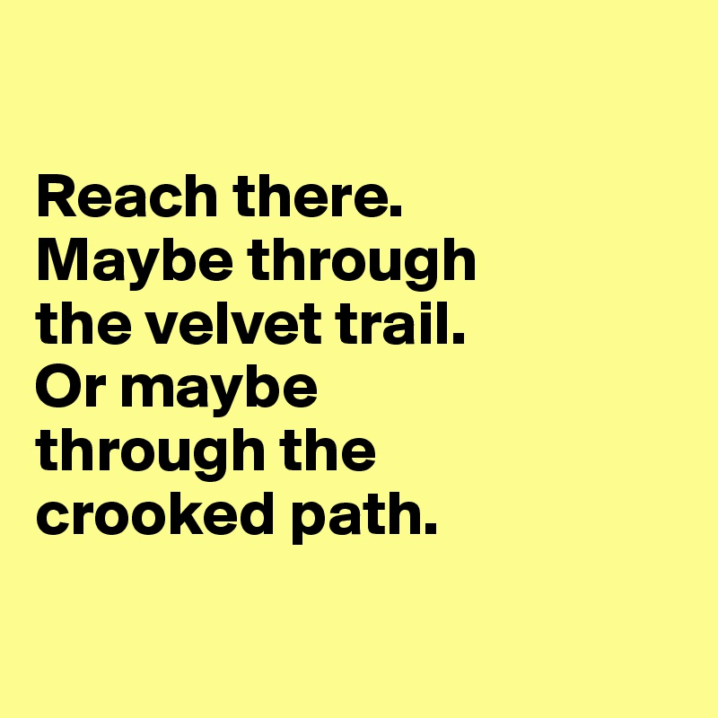 Reach there. Maybe through  the velvet trail. Or maybe  through the  crooked path.