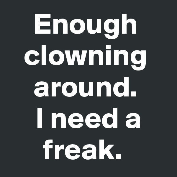 Enough clowning around.  I need a freak.