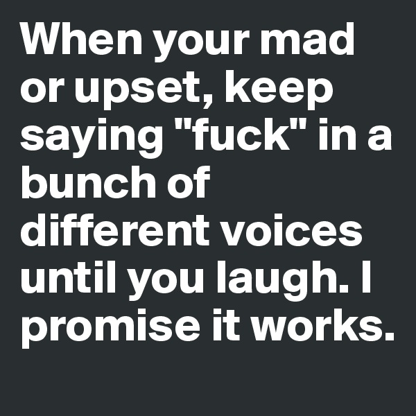 "When your mad or upset, keep saying ""fuck"" in a bunch of different voices until you laugh. I promise it works."