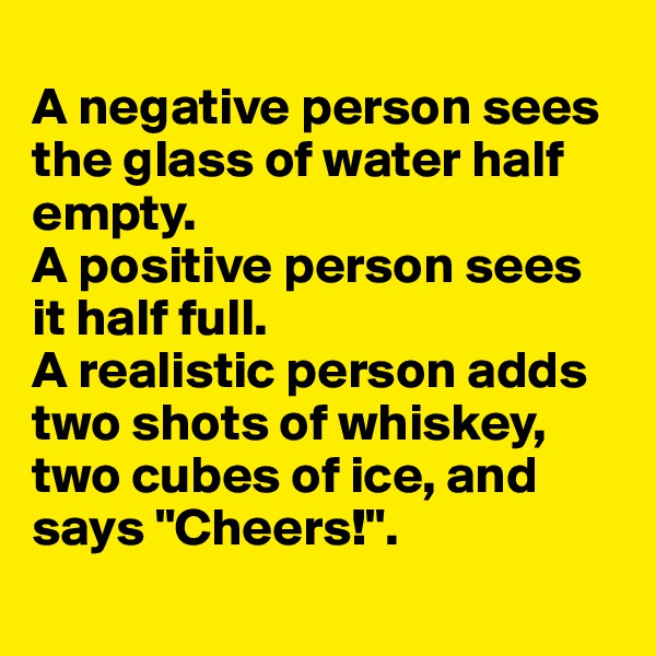 "A negative person sees the glass of water half empty. A positive person sees it half full. A realistic person adds two shots of whiskey, two cubes of ice, and says ""Cheers!""."