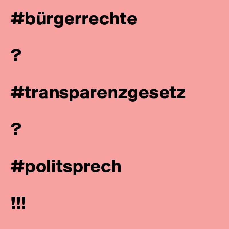 #bürgerrechte  ?  #transparenzgesetz  ?  #politsprech  !!!