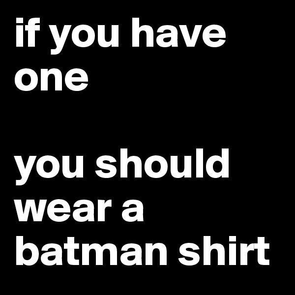 if you have one  you should wear a batman shirt