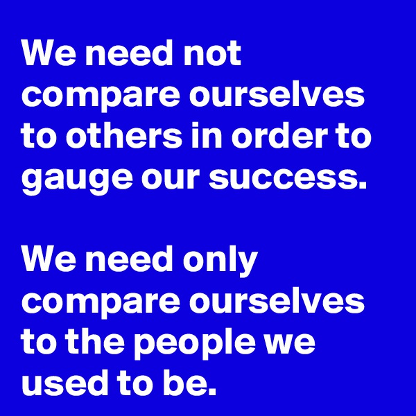 We need not compare ourselves to others in order to gauge our success.  We need only compare ourselves to the people we used to be.