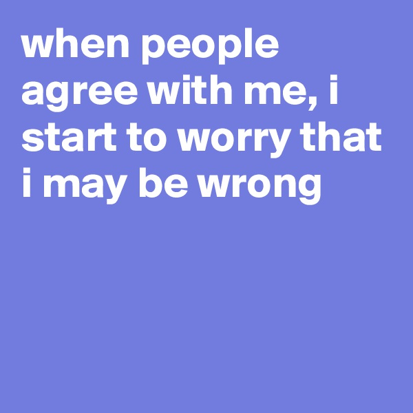 when people agree with me, i start to worry that i may be wrong