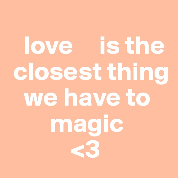 love     is the  closest thing    we have to         magic             <3