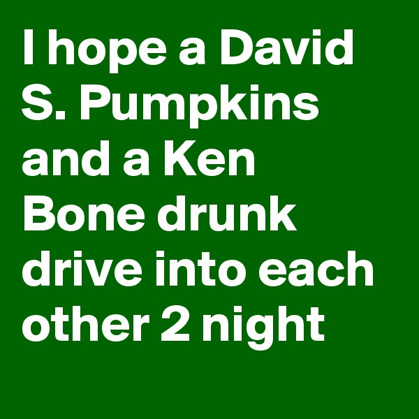 I hope a David S. Pumpkins and a Ken Bone drunk drive into each other 2 night