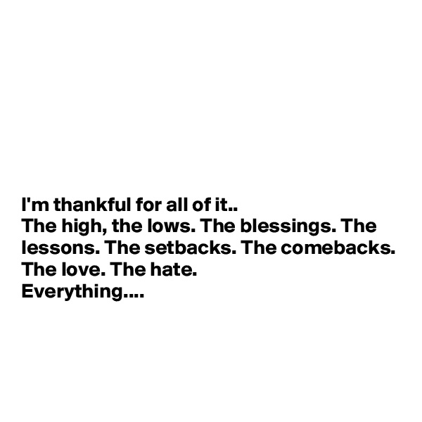 I'm thankful for all of it.. The high, the lows. The blessings. The lessons. The setbacks. The comebacks. The love. The hate. Everything....