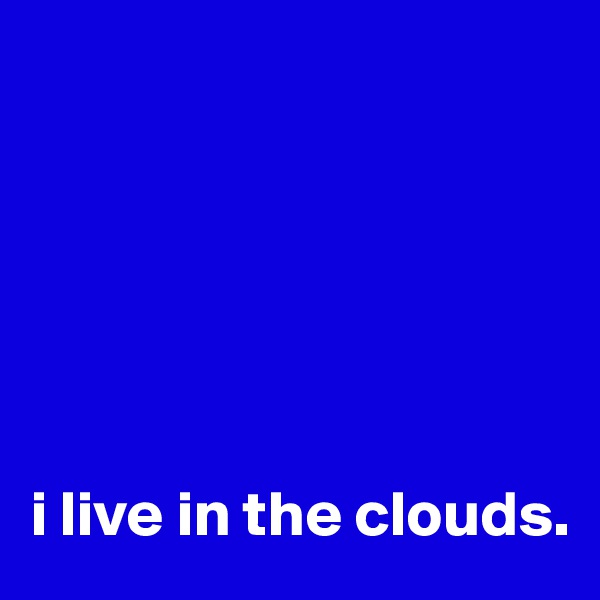 i live in the clouds.
