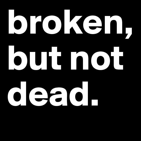 broken, but not dead.