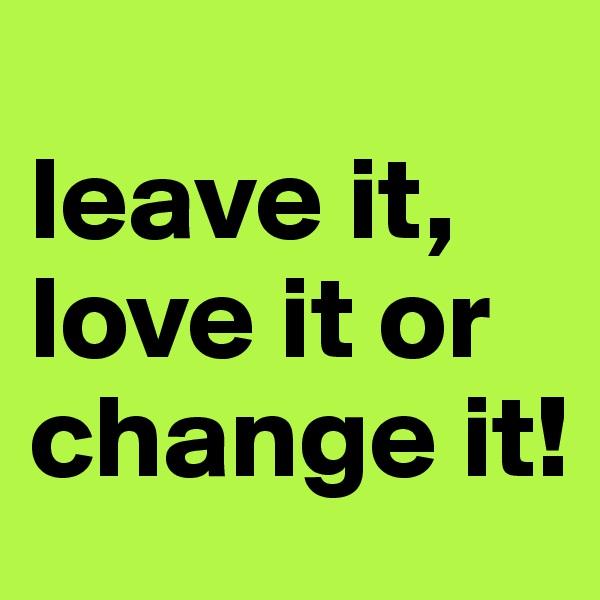 leave it, love it or change it!