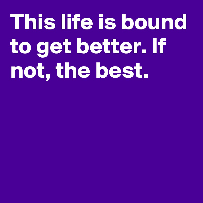This life is bound to get better. If not, the best.