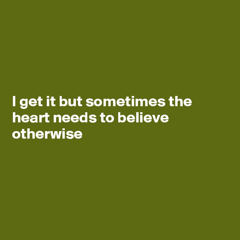 I get it but sometimes the heart needs to believe otherwise