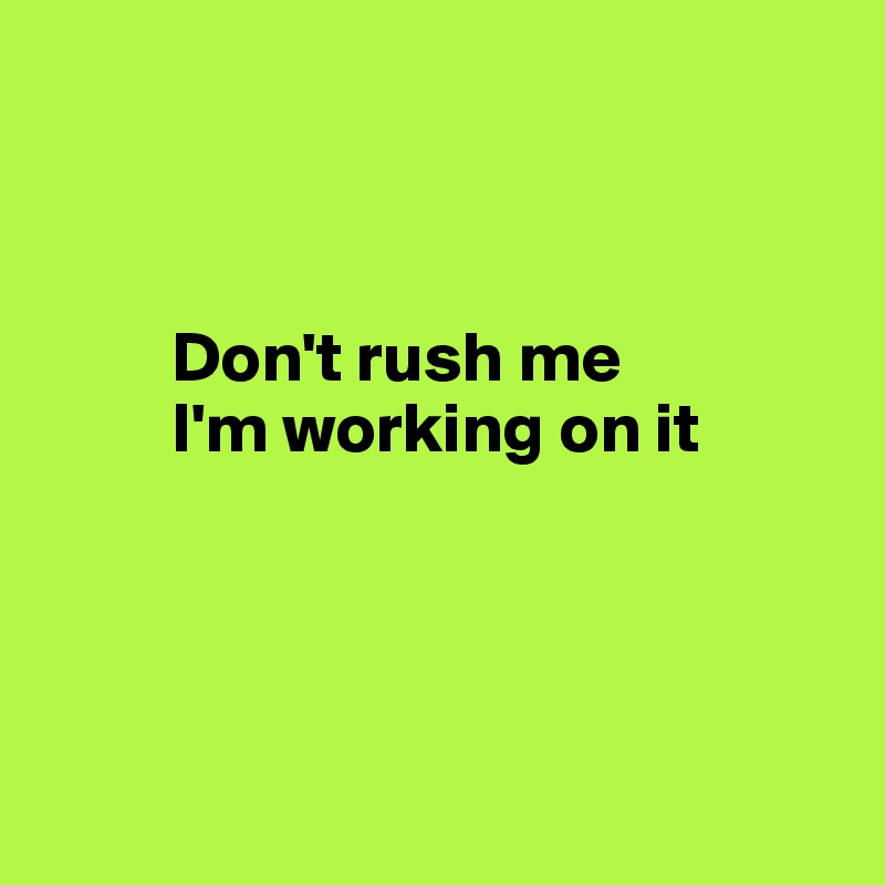 Don't rush me          I'm working on it