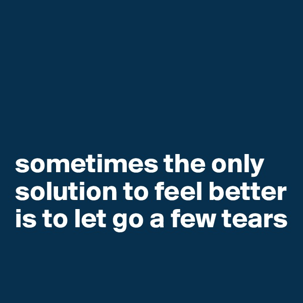 sometimes the only solution to feel better is to let go a few tears
