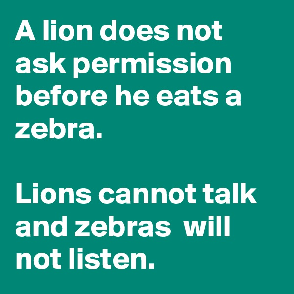 A lion does not ask permission before he eats a zebra.   Lions cannot talk and zebras  will  not listen.