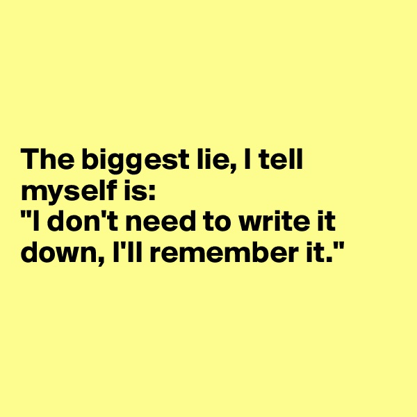 "The biggest lie, I tell myself is:  ""I don't need to write it down, I'll remember it."""