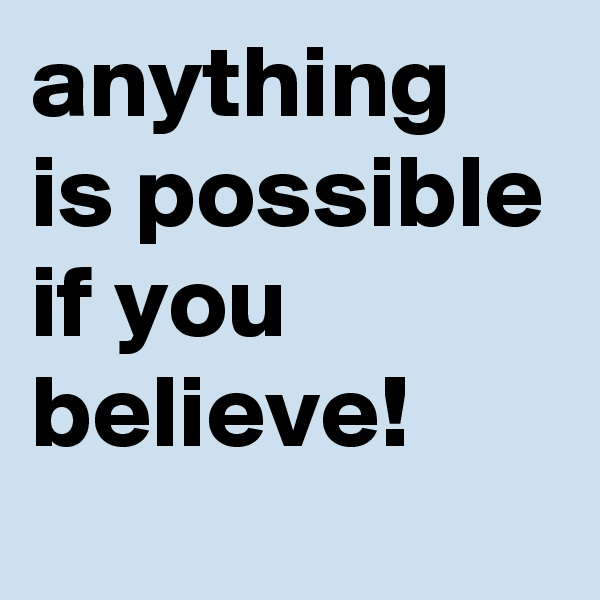 anything is possible if you believe!