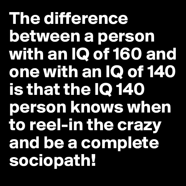 The difference between a person with an IQ of 160 and one with an IQ of 140 is that the IQ 140 person knows when to reel-in the crazy and be a complete sociopath!