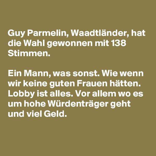 Guy Parmelin, Waadtländer, hat die Wahl gewonnen mit 138 Stimmen.   Ein Mann, was sonst. Wie wenn wir keine guten Frauen hätten. Lobby ist alles. Vor allem wo es um hohe Würdenträger geht und viel Geld.