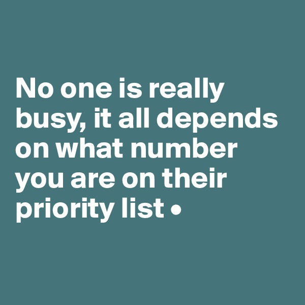 No one is really busy, it all depends on what number you are on their priority list •
