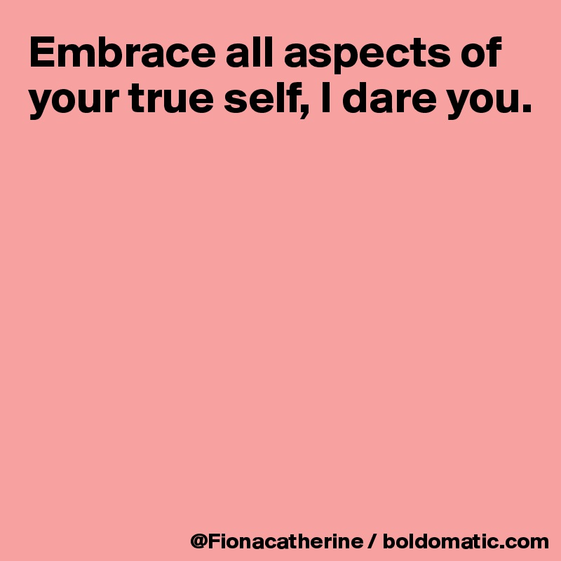 Embrace all aspects of your true self, I dare you.