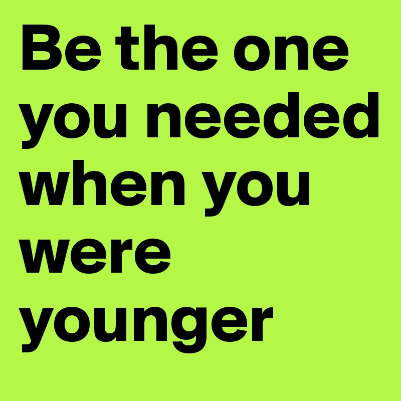 Be the one you needed when you were younger