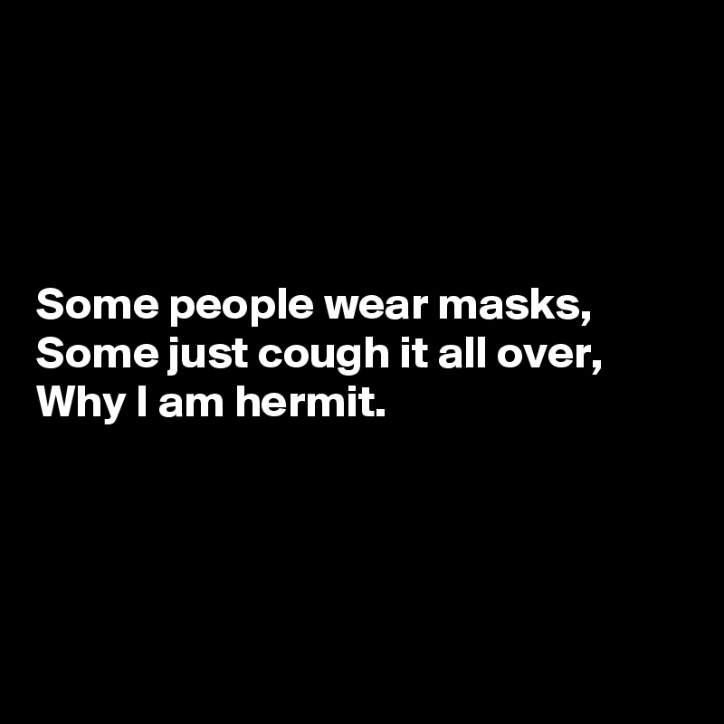 Some people wear masks, Some just cough it all over, Why I am hermit.