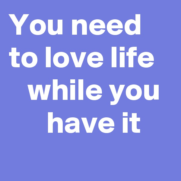 You need  to love life      while you       have it