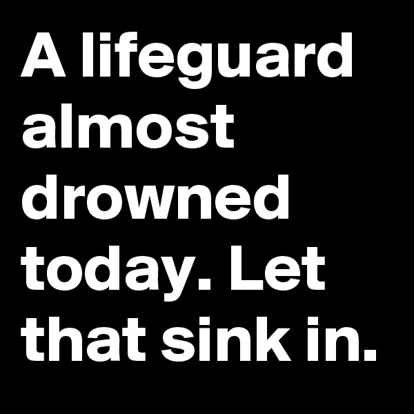 A lifeguard almost drowned today. Let that sink in.