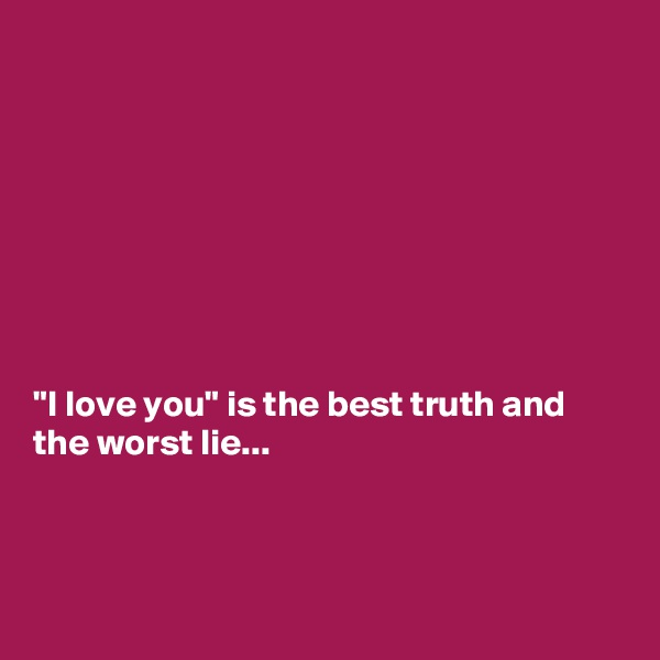 """I love you"" is the best truth and the worst lie..."